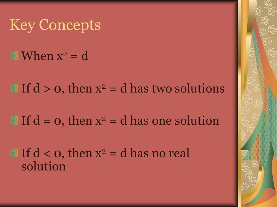 Key Concepts When x 2 = d If d > 0, then x 2 = d has two solutions If d = 0, then x 2 = d has one solution If d < 0, then x 2 = d has no real solution