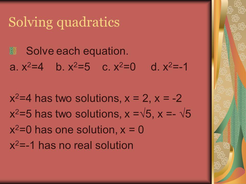 Solving quadratics Solve each equation. a. x 2 =4 b. x 2 =5 c. x 2 =0 d. x 2 =-1 x 2 =4 has two solutions, x = 2, x = -2 x 2 =5 has two solutions, x =
