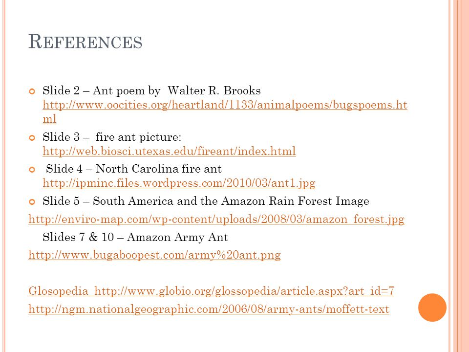 R EFERENCES Slide 2 – Ant poem by Walter R. Brooks http://www.oocities.org/heartland/1133/animalpoems/bugspoems.ht ml http://www.oocities.org/heartlan