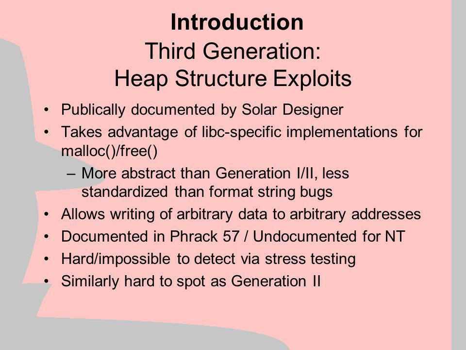 Third Generation: Format Strings New bug class surfaced in Summer 2000 *printf() - family functions Trivial to spot Fairly well-documented and widely exploited Allows reading from & writing to arbitrary addresses No CPU registers overwritten –Specific libc-functionality which is documented in the ANSI/ISO C specification Simple to exploit, powerful, easy to find  hunted to extinction within a very short time Introduction