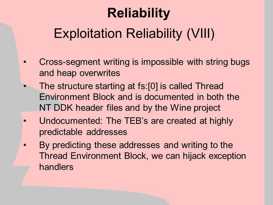 Exploitation Reliability (VII) fs:[0] forms a linked list of these structures The topmost handler gets called upon exception If it cannot handle the exception, control is passed down to the next handler Repeat the above until no more exception handlers are left If we can overwrite the value at fs:[0] we can gain control .