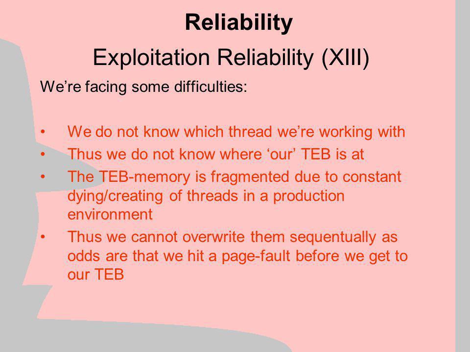 Exploitation Reliability (XII) Example of TEB fragmentation: Reliability Thread 1 is created Thread 5 fills gap Thread 3 is created Thread 4 is created Thread 6 is created Thread 7 is created Thread 8 is created Thread 9 is created Thread 10 is created Thread 1 finishes & exits -- NONPAGED Thread 4 finishes & exits -- NONPAGED Thread 6 finishes & exits -- NONPAGED Thread 9 finishes & exits -- NONPAGED