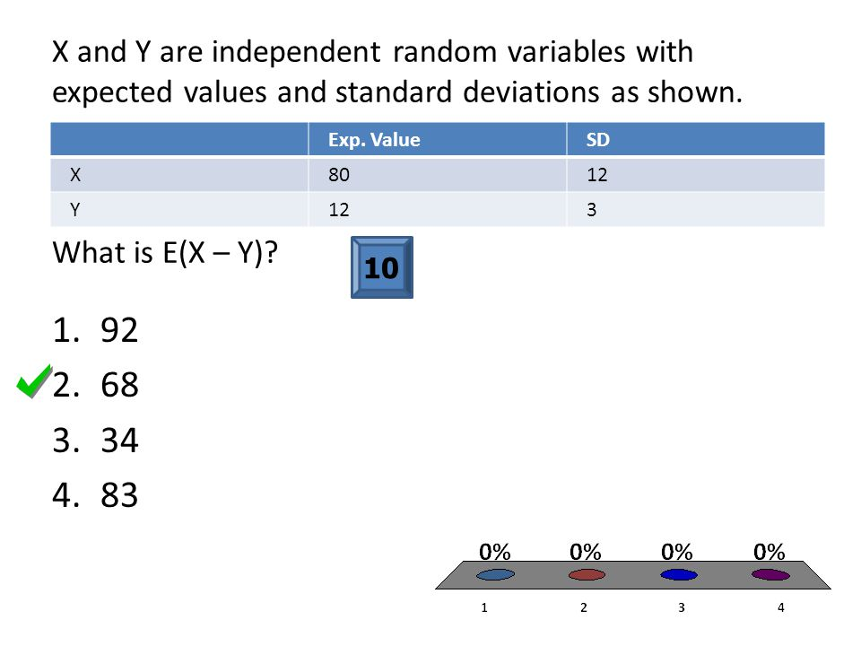 X and Y are independent random variables with expected values and standard deviations as shown. What is E(X – Y)? Exp. ValueSD X8012 Y 3 10 1.92 2.68