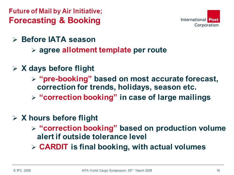 © IPC, 2008 IATA World Cargo Symposium, 05 th March 200816  Before IATA season  agree allotment template per route  X days before flight  pre-booking based on most accurate forecast, correction for trends, holidays, season etc.