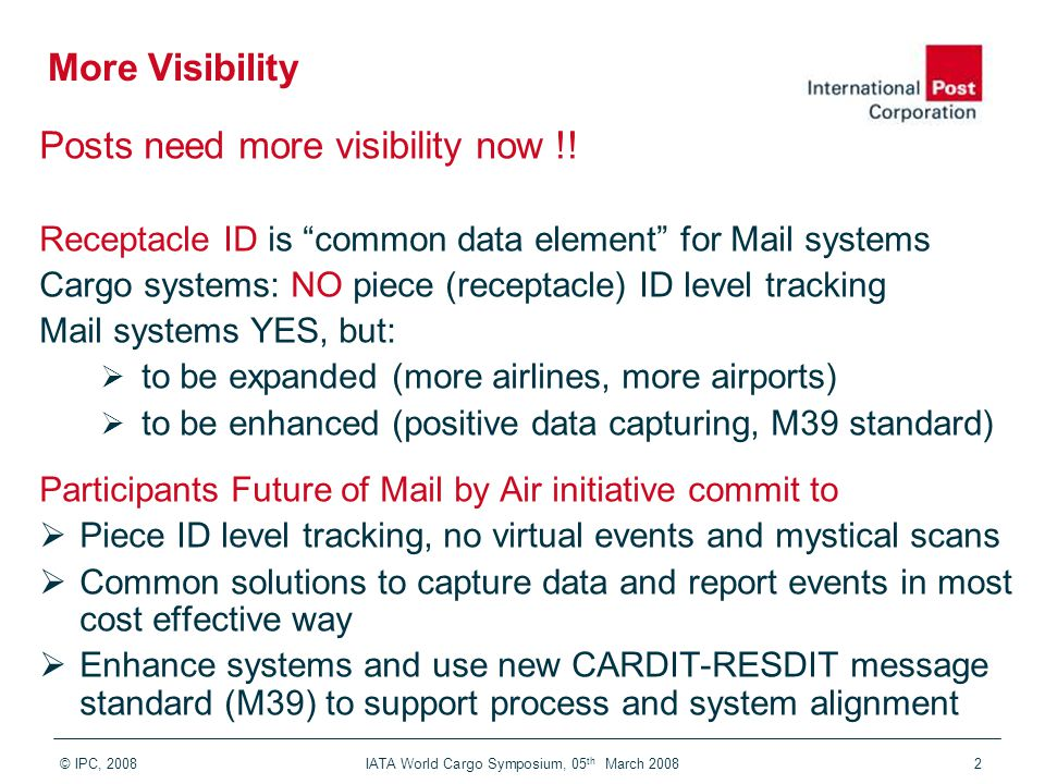 "© IPC, 2008 IATA World Cargo Symposium, 05 th March 20082 More Visibility Posts need more visibility now !! Receptacle ID is ""common data element"" for"