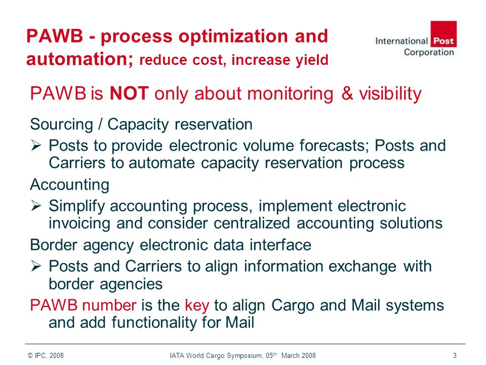 © IPC, 2008 IATA World Cargo Symposium, 05 th March 20083 PAWB - process optimization and automation; reduce cost, increase yield PAWB is NOT only abo