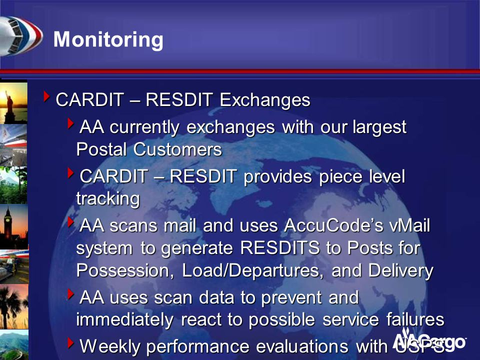 Monitoring  CARDIT – RESDIT Exchanges  AA currently exchanges with our largest Postal Customers  CARDIT – RESDIT provides piece level tracking  AA scans mail and uses AccuCode's vMail system to generate RESDITS to Posts for Possession, Load/Departures, and Delivery  AA uses scan data to prevent and immediately react to possible service failures  Weekly performance evaluations with USPS based on scans