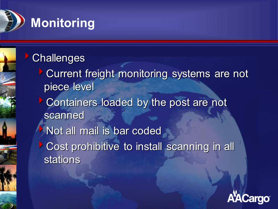 Monitoring  Challenges  Current freight monitoring systems are not piece level  Containers loaded by the post are not scanned  Not all mail is bar