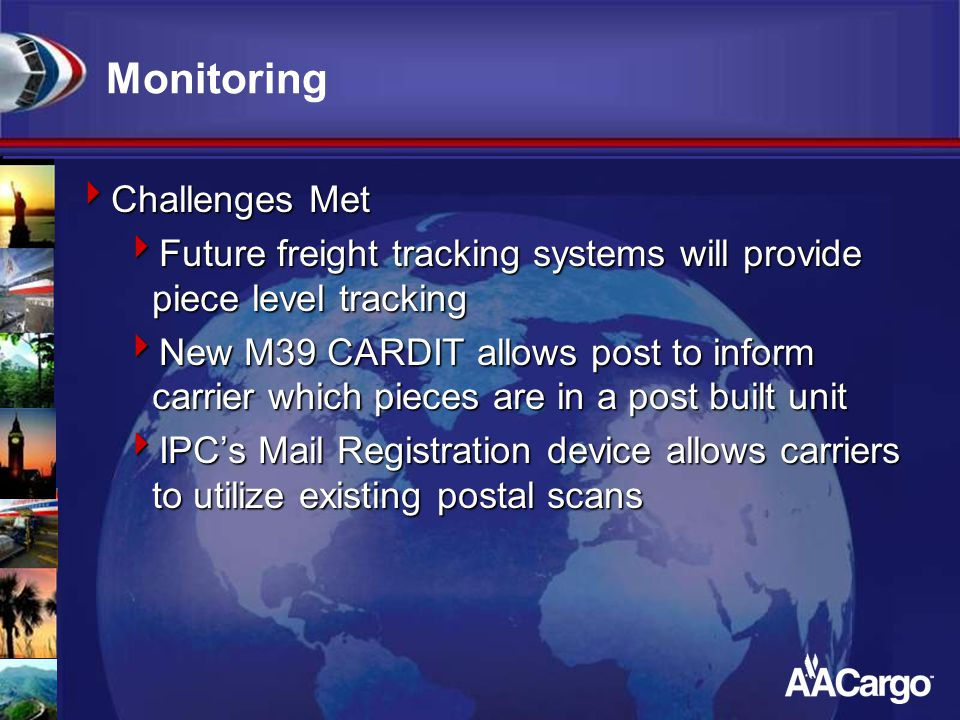 Monitoring  Challenges Met  Future freight tracking systems will provide piece level tracking  New M39 CARDIT allows post to inform carrier which p