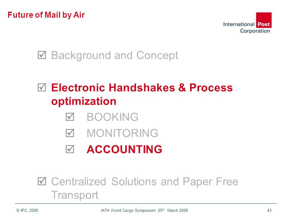© IPC, 2008 IATA World Cargo Symposium, 05 th March 200843  Background and Concept  Electronic Handshakes & Process optimization  BOOKING  MONITORING  ACCOUNTING  Centralized Solutions and Paper Free Transport Future of Mail by Air