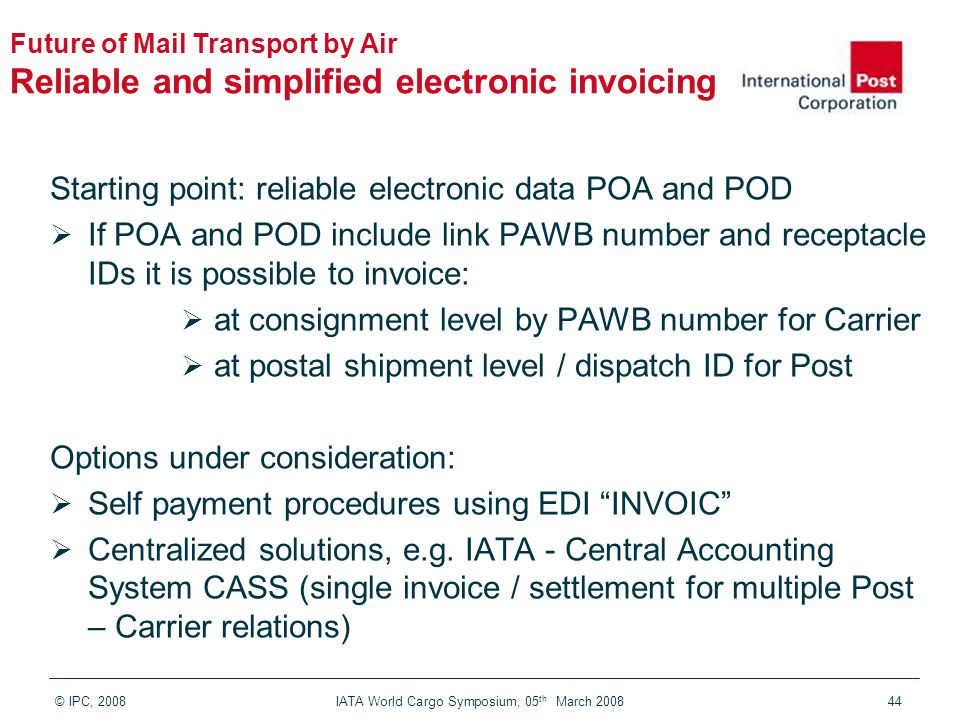 © IPC, 2008 IATA World Cargo Symposium, 05 th March 200844 Starting point: reliable electronic data POA and POD  If POA and POD include link PAWB num