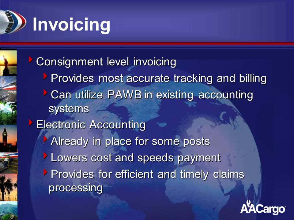 Invoicing  Consignment level invoicing  Provides most accurate tracking and billing  Can utilize PAWB in existing accounting systems  Electronic Accounting  Already in place for some posts  Lowers cost and speeds payment  Provides for efficient and timely claims processing