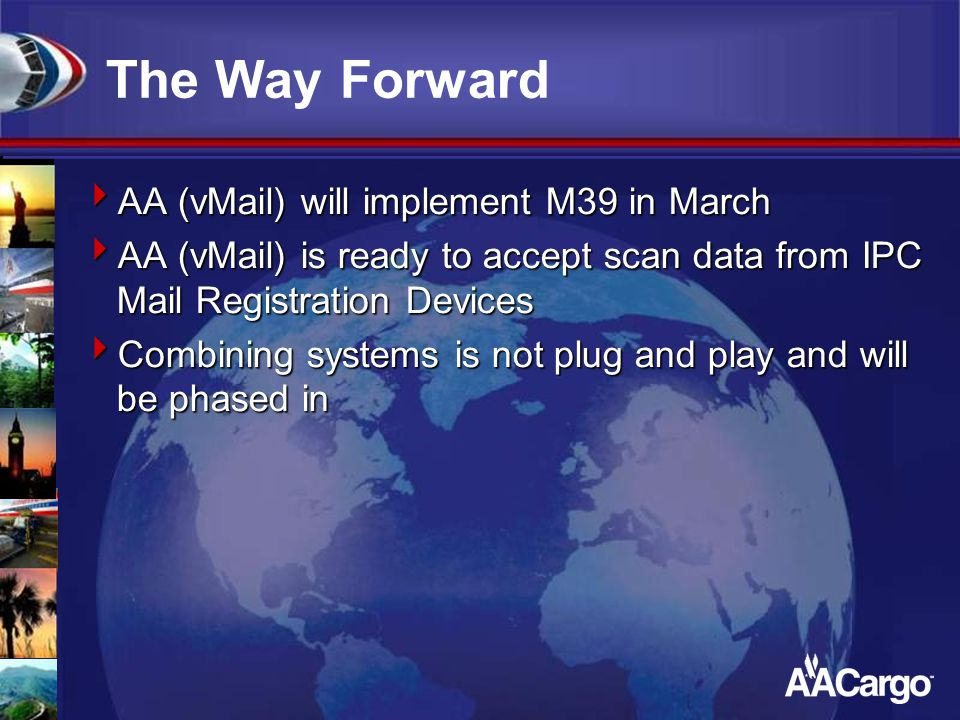 The Way Forward  AA (vMail) will implement M39 in March  AA (vMail) is ready to accept scan data from IPC Mail Registration Devices  Combining syst
