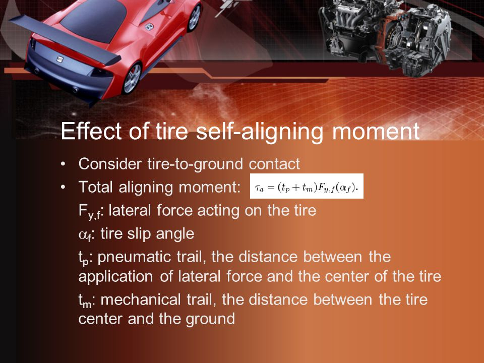 Effect of tire self-aligning moment Consider tire-to-ground contact Total aligning moment: F y,f : lateral force acting on the tire  f : tire slip angle t p : pneumatic trail, the distance between the application of lateral force and the center of the tire t m : mechanical trail, the distance between the tire center and the ground