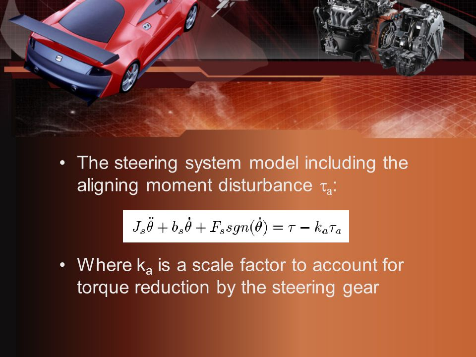 The steering system model including the aligning moment disturbance  a : Where k a is a scale factor to account for torque reduction by the steering gear