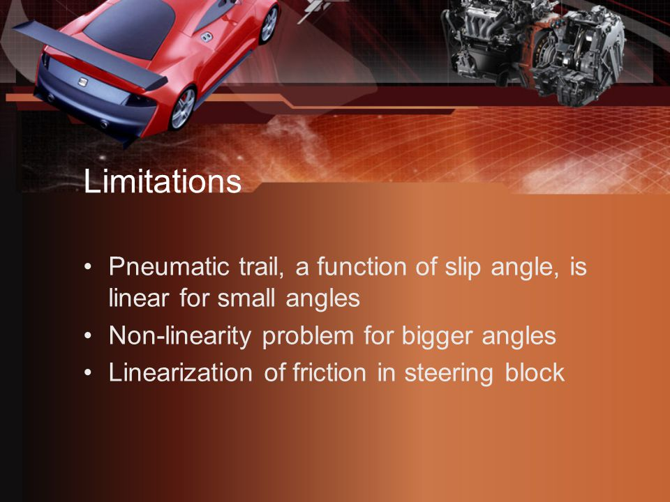Limitations Pneumatic trail, a function of slip angle, is linear for small angles Non-linearity problem for bigger angles Linearization of friction in steering block