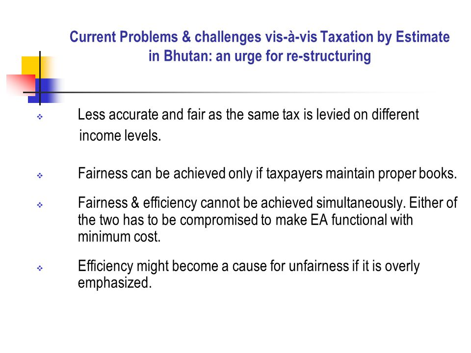  Less accurate and fair as the same tax is levied on different income levels.