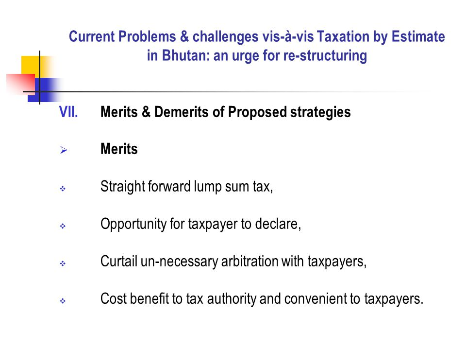 VII.Merits & Demerits of Proposed strategies  Merits  Straight forward lump sum tax,  Opportunity for taxpayer to declare,  Curtail un-necessary arbitration with taxpayers,  Cost benefit to tax authority and convenient to taxpayers.