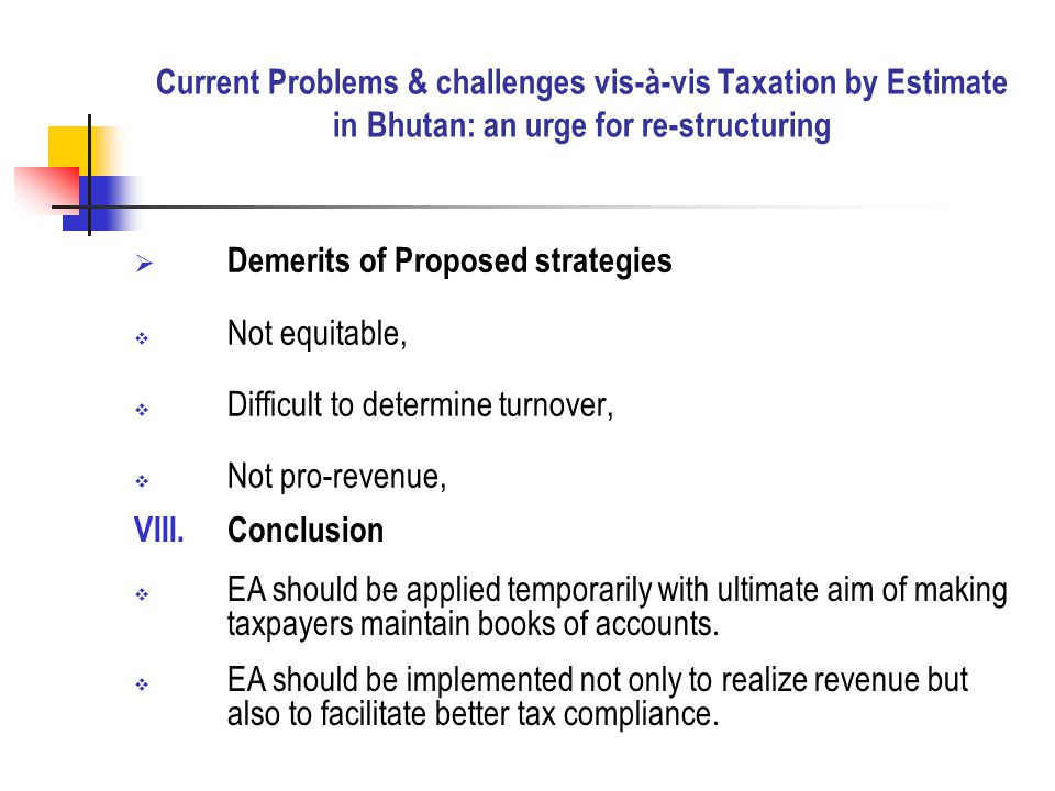 Current Problems & challenges vis-à-vis Taxation by Estimate in Bhutan: an urge for re-structuring  Demerits of Proposed strategies  Not equitable,  Difficult to determine turnover,  Not pro-revenue, VIII.Conclusion  EA should be applied temporarily with ultimate aim of making taxpayers maintain books of accounts.