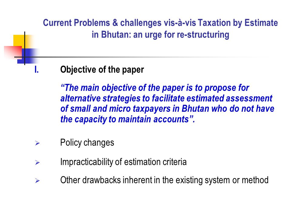 I.Objective of the paper The main objective of the paper is to propose for alternative strategies to facilitate estimated assessment of small and micro taxpayers in Bhutan who do not have the capacity to maintain accounts .