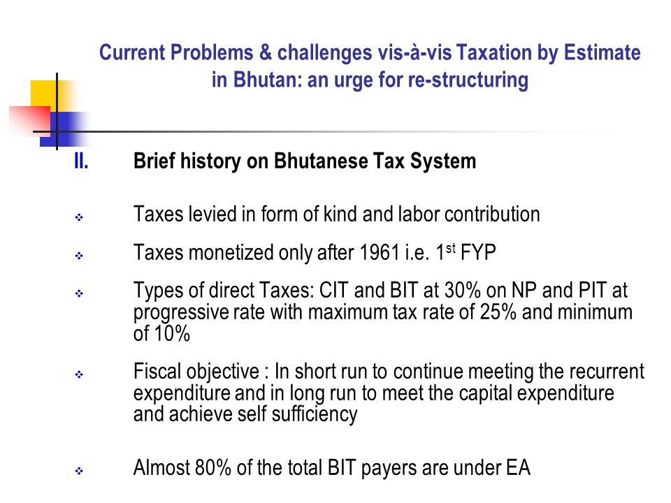 II.Brief history on Bhutanese Tax System  Taxes levied in form of kind and labor contribution  Taxes monetized only after 1961 i.e.