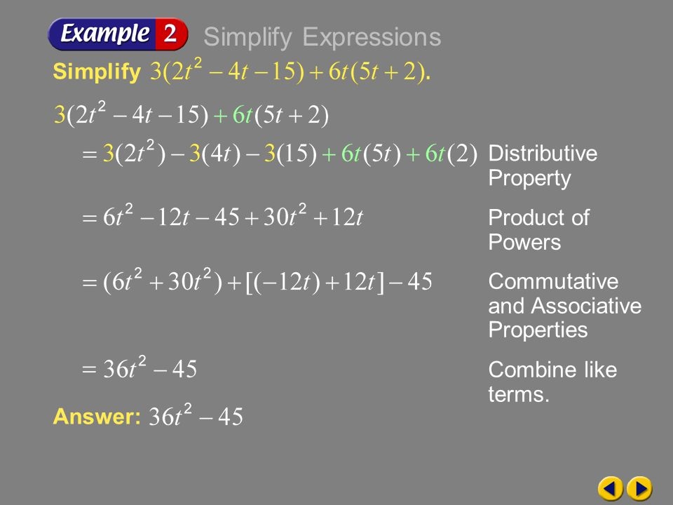 Example 6-2a Simplify Distributive Property Product of Powers Commutative and Associative Properties Answer: Combine like terms. Simplify Expressions