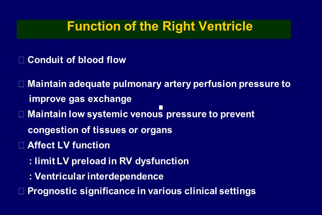 Function of the Right Ventricle ▶ Conduit of blood flow ▶ Maintain adequate pulmonary artery perfusion pressure to improve gas exchange ▶ Maintain low systemic venous pressure to prevent congestion of tissues or organs ▶ Affect LV function : limit LV preload in RV dysfunction : Ventricular interdependence ▶ Prognostic significance in various clinical settings
