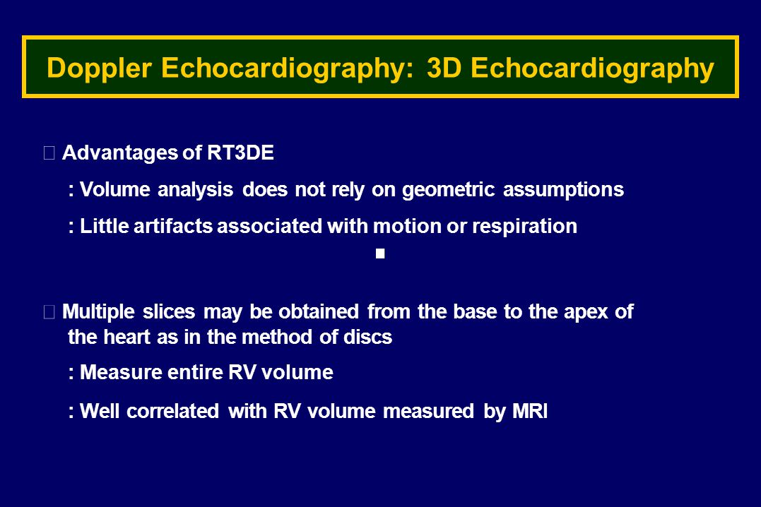 Doppler Echocardiography: 3D Echocardiography ▶ Advantages of RT3DE : Volume analysis does not rely on geometric assumptions : Little artifacts associated with motion or respiration ▶ Multiple slices may be obtained from the base to the apex of the heart as in the method of discs : Measure entire RV volume : Well correlated with RV volume measured by MRI