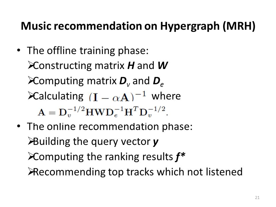 Music recommendation on Hypergraph (MRH) The offline training phase:  Constructing matrix H and W  Computing matrix D v and D e  Calculating, where The online recommendation phase:  Building the query vector y  Computing the ranking results f*  Recommending top tracks which not listened 21
