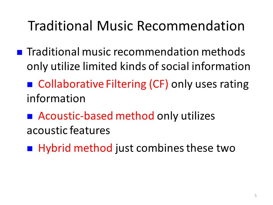 Traditional Music Recommendation Traditional music recommendation methods only utilize limited kinds of social information Collaborative Filtering (CF) only uses rating information Acoustic-based method only utilizes acoustic features Hybrid method just combines these two 5