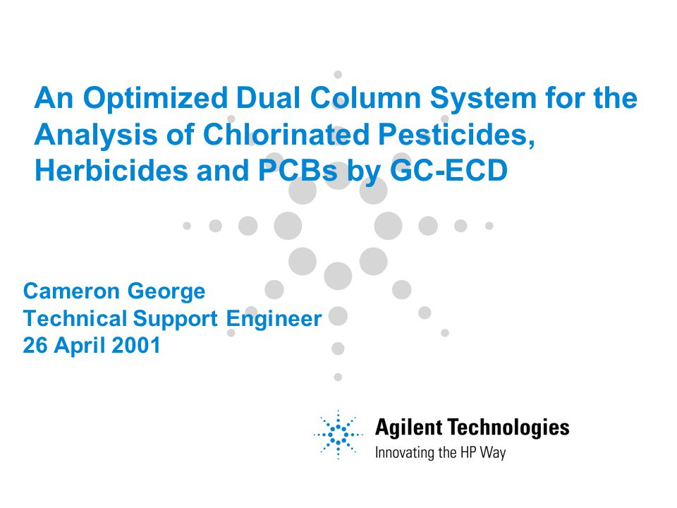 Cameron George Technical Support Engineer 26 April 2001 An Optimized Dual Column System for the Analysis of Chlorinated Pesticides, Herbicides and PCBs by GC-ECD