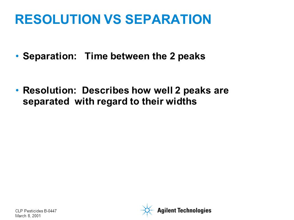 CLP Pesticides B-0447 March 8, 2001 RESOLUTION VS SEPARATION Separation: Time between the 2 peaks Resolution: Describes how well 2 peaks are separated with regard to their widths