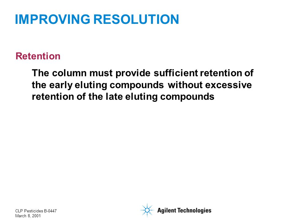 CLP Pesticides B-0447 March 8, 2001 The column must provide sufficient retention of the early eluting compounds without excessive retention of the late eluting compounds IMPROVING RESOLUTION Retention