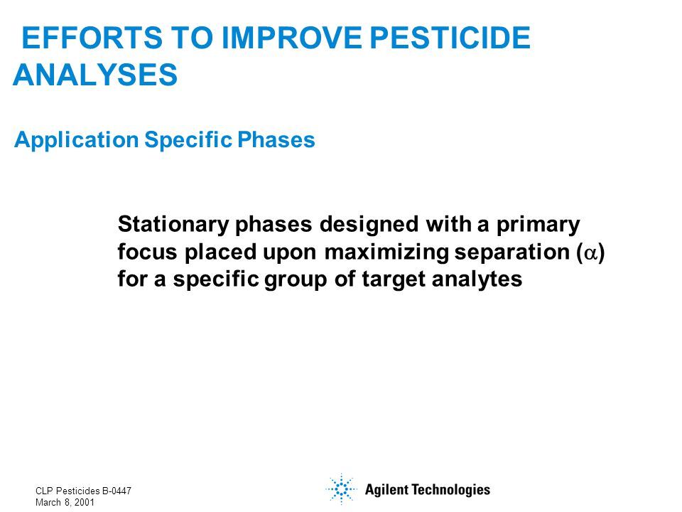 CLP Pesticides B-0447 March 8, 2001 EFFORTS TO IMPROVE PESTICIDE ANALYSES Application Specific Phases Stationary phases designed with a primary focus placed upon maximizing separation (  ) for a specific group of target analytes