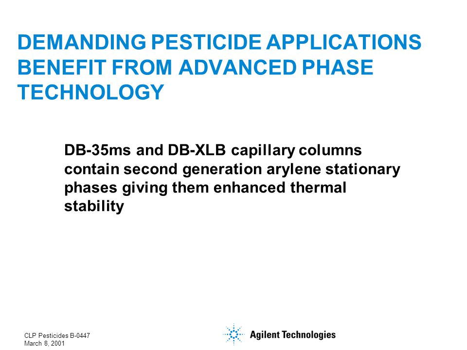 CLP Pesticides B-0447 March 8, 2001 DEMANDING PESTICIDE APPLICATIONS BENEFIT FROM ADVANCED PHASE TECHNOLOGY DB-35ms and DB-XLB capillary columns contain second generation arylene stationary phases giving them enhanced thermal stability