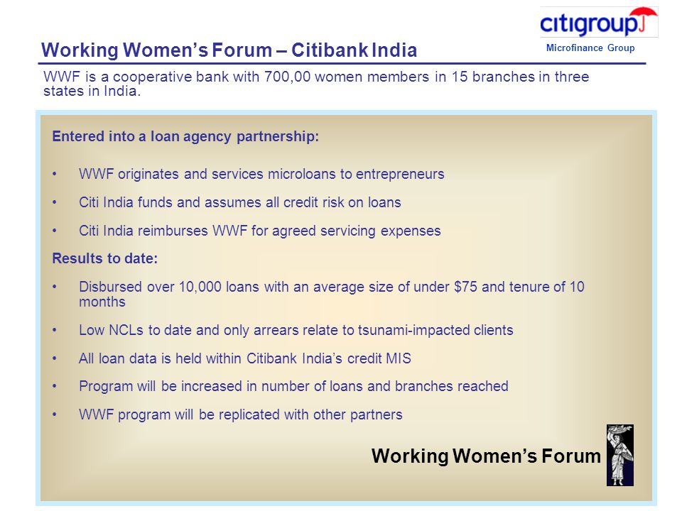 Microfinance Group 8 Working Women's Forum – Citibank India Entered into a loan agency partnership: WWF originates and services microloans to entrepreneurs Citi India funds and assumes all credit risk on loans Citi India reimburses WWF for agreed servicing expenses Results to date: Disbursed over 10,000 loans with an average size of under $75 and tenure of 10 months Low NCLs to date and only arrears relate to tsunami-impacted clients All loan data is held within Citibank India's credit MIS Program will be increased in number of loans and branches reached WWF program will be replicated with other partners Working Women's Forum WWF is a cooperative bank with 700,00 women members in 15 branches in three states in India.