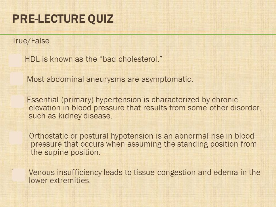 "PRE-LECTURE QUIZ True/False F HDL is known as the ""bad cholesterol."" T Most abdominal aneurysms are asymptomatic. F Essential (primary) hypertension i"