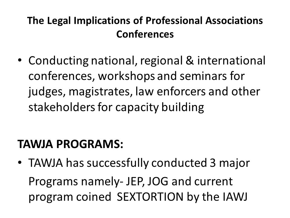 The Legal Implications of Professional Associations Conferences Conducting national, regional & international conferences, workshops and seminars for judges, magistrates, law enforcers and other stakeholders for capacity building TAWJA PROGRAMS: TAWJA has successfully conducted 3 major Programs namely- JEP, JOG and current program coined SEXTORTION by the IAWJ