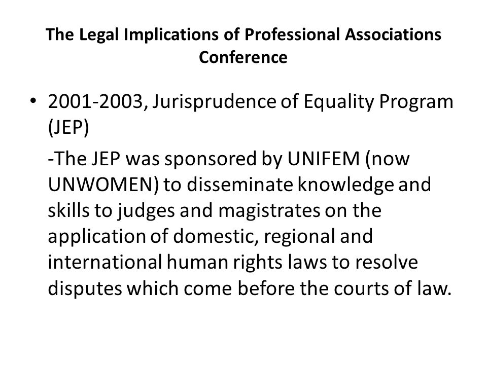 The Legal Implications of Professional Associations Conference 2001-2003, Jurisprudence of Equality Program (JEP) -The JEP was sponsored by UNIFEM (now UNWOMEN) to disseminate knowledge and skills to judges and magistrates on the application of domestic, regional and international human rights laws to resolve disputes which come before the courts of law.