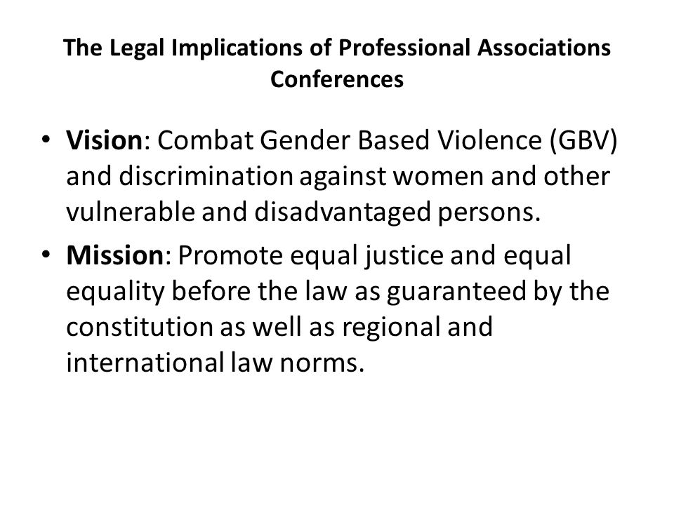 The Legal Implications of Professional Associations Conferences Vision: Combat Gender Based Violence (GBV) and discrimination against women and other vulnerable and disadvantaged persons.
