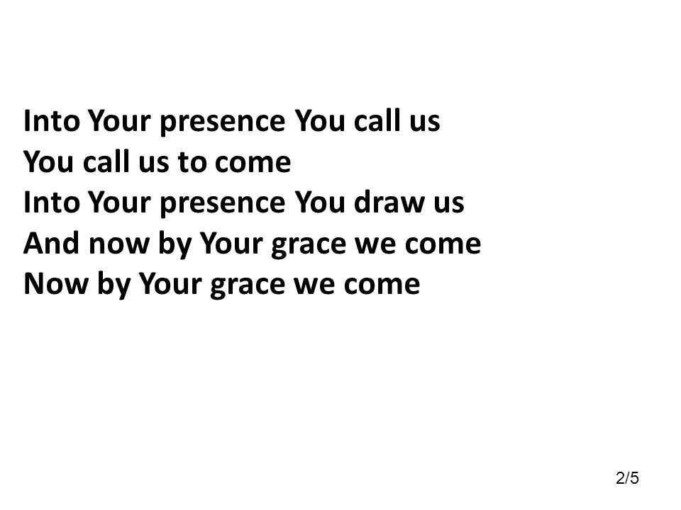 Into Your presence You call us You call us to come Into Your presence You draw us And now by Your grace we come Now by Your grace we come 2/5