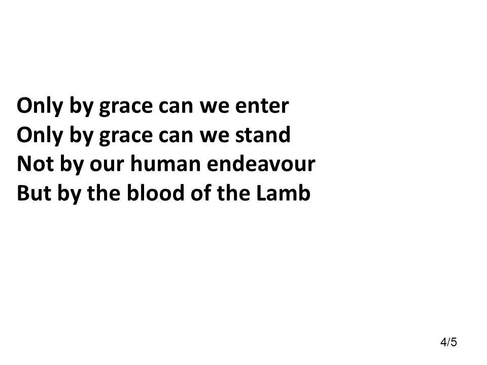 Only by grace can we enter Only by grace can we stand Not by our human endeavour But by the blood of the Lamb 4/5