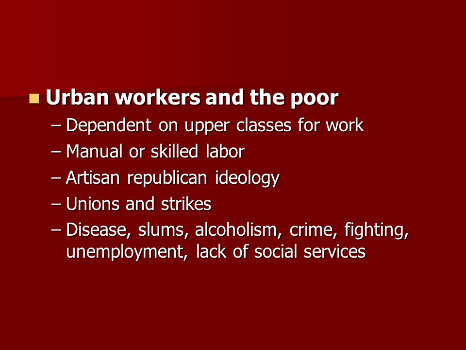 Urban workers and the poor Urban workers and the poor –Dependent on upper classes for work –Manual or skilled labor –Artisan republican ideology –Unions and strikes –Disease, slums, alcoholism, crime, fighting, unemployment, lack of social services