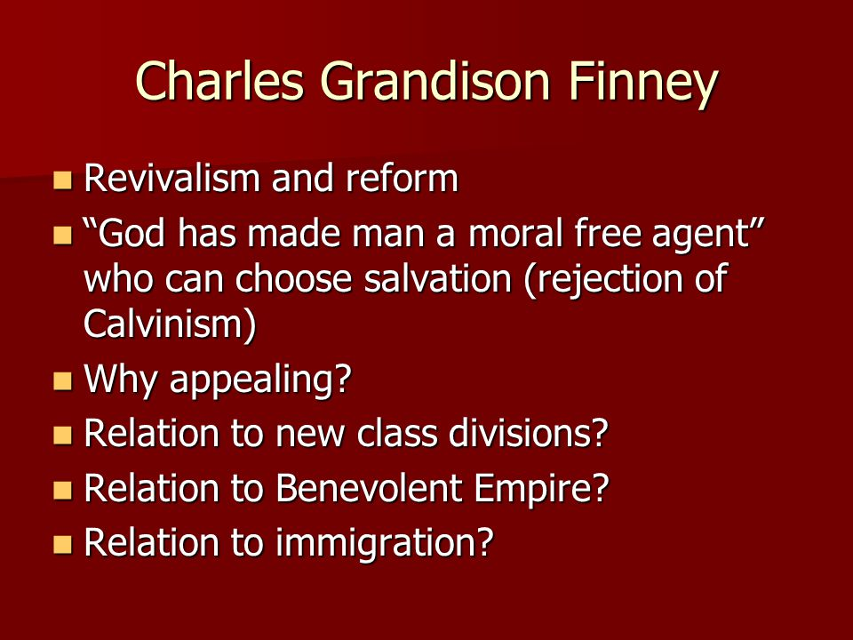 Charles Grandison Finney Revivalism and reform Revivalism and reform God has made man a moral free agent who can choose salvation (rejection of Calvinism) God has made man a moral free agent who can choose salvation (rejection of Calvinism) Why appealing.