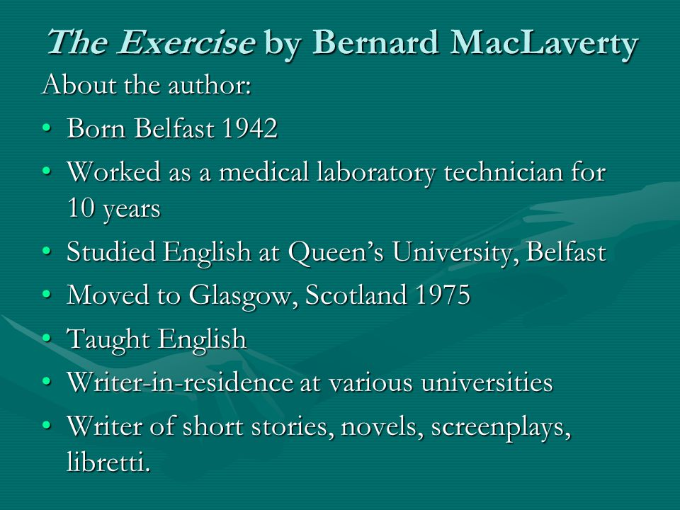 The Exercise by Bernard MacLaverty About the author: Born Belfast 1942Born Belfast 1942 Worked as a medical laboratory technician for 10 yearsWorked a