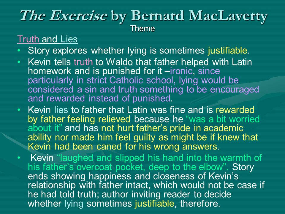 The Exercise by Bernard MacLaverty Theme Truth and Lies Story explores whether lying is sometimes justifiable. Kevin tells truth to Waldo that father