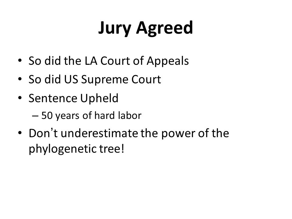 Jury Agreed So did the LA Court of Appeals So did US Supreme Court Sentence Upheld – 50 years of hard labor Don't underestimate the power of the phylogenetic tree!