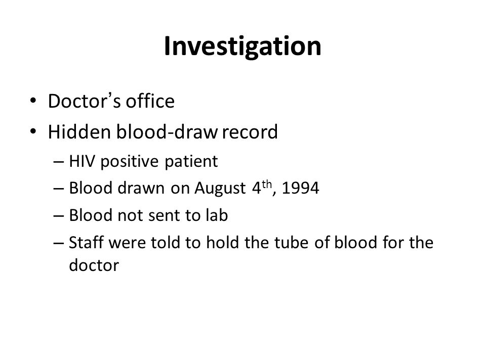 Investigation Doctor's office Hidden blood-draw record – HIV positive patient – Blood drawn on August 4 th, 1994 – Blood not sent to lab – Staff were
