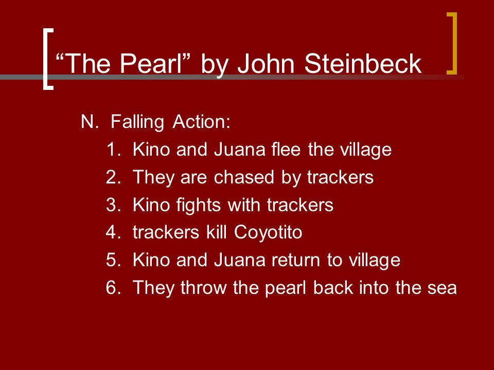 """The Pearl"" by John Steinbeck N. Falling Action: 1. Kino and Juana flee the village 2. They are chased by trackers 3. Kino fights with trackers 4. tra"