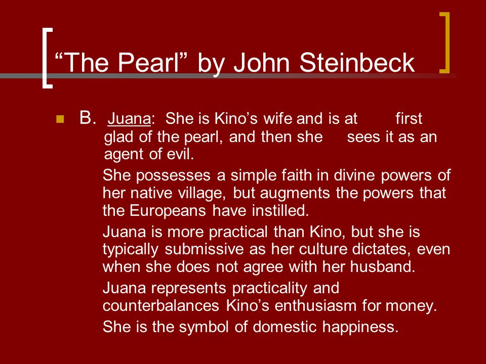 """The Pearl"" by John Steinbeck B. Juana: She is Kino's wife and is at first glad of the pearl, and then she sees it as an agent of evil. She possesses"